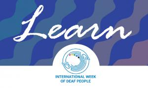 """Patterned blue to purple background, grading from left to right, with wavy blue strips. The word """"Learn"""" in white font is across the center. Bottom center of the image has the International Week of Deaf People logo that is two hands on either side of a circle with five stars running clockwise along the center or the circle (red, yellow, green, blue, and black)."""