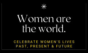 Women are the world. Celebrate women's lives past, present and future.
