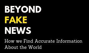 Beyond fake news.  How we find accurate information about the world.
