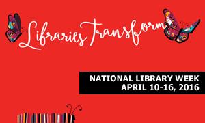 Libraries Transform National Library Week April 10 - 16